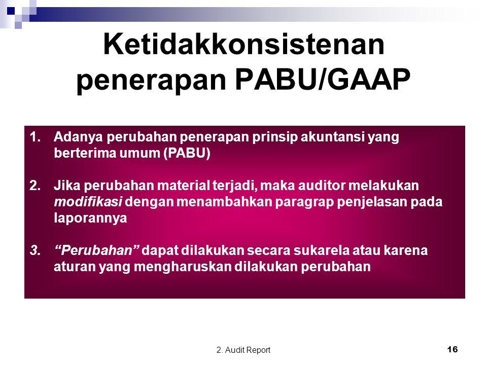 2. Audit Report16 Ketidakkonsistenan penerapan PABU/GAAP 1.Adanya perubahan penerapan prinsip akuntansi yang berterima umum (PABU) 2.Jika perubahan ma