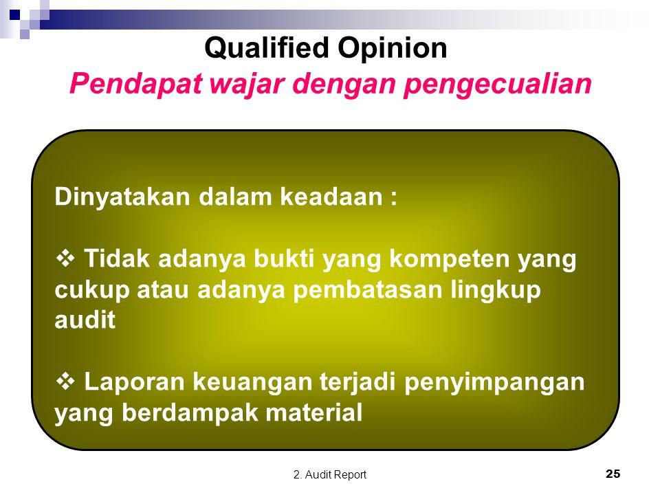 2. Audit Report25 Qualified Opinion Pendapat wajar dengan pengecualian Dinyatakan dalam keadaan :  Tidak adanya bukti yang kompeten yang cukup atau a