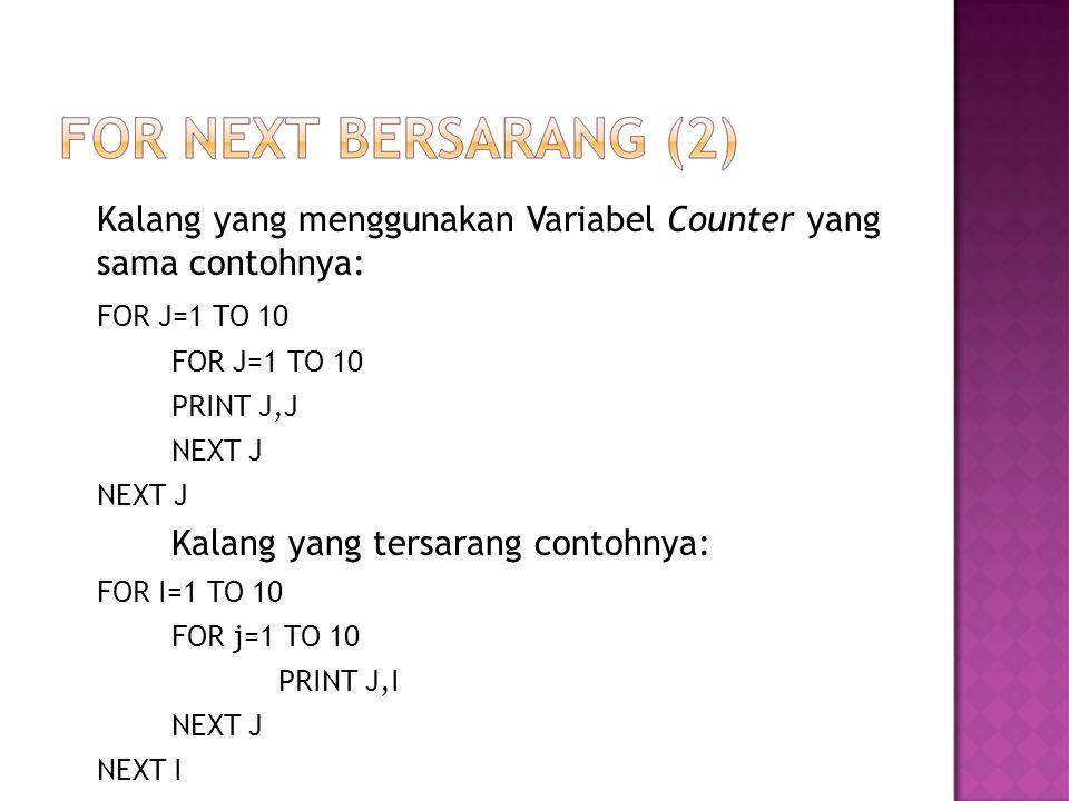 Kalang yang menggunakan Variabel Counter yang sama contohnya: FOR J=1 TO 10 PRINT J,J NEXT J Kalang yang tersarang contohnya: FOR I=1 TO 10 FOR j=1 TO 10 PRINT J,I NEXT J NEXT I