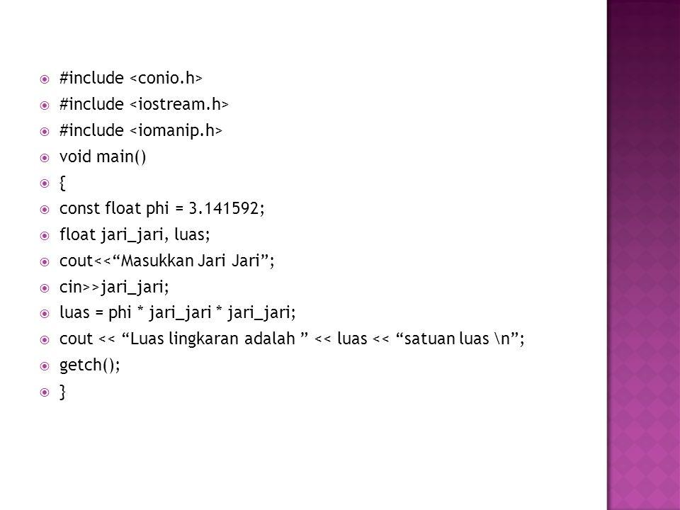  #include  void main()  {  const float phi = 3.141592;  float jari_jari, luas;  cout<< Masukkan Jari Jari ;  cin>>jari_jari;  luas = phi * jari_jari * jari_jari;  cout << Luas lingkaran adalah << luas << satuan luas \n ;  getch();  }