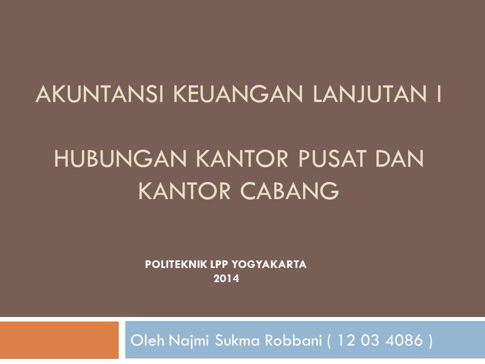 AKUNTANSI KEUANGAN LANJUTAN I HUBUNGAN KANTOR PUSAT DAN KANTOR CABANG Oleh Najmi Sukma Robbani ( 12 03 4086 ) POLITEKNIK LPP YOGYAKARTA 2014