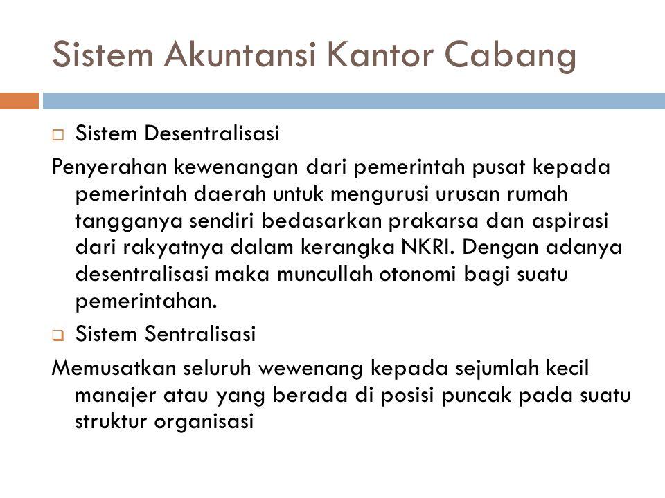 Sistem Akuntansi Kantor Cabang  Sistem Desentralisasi Penyerahan kewenangan dari pemerintah pusat kepada pemerintah daerah untuk mengurusi urusan rum