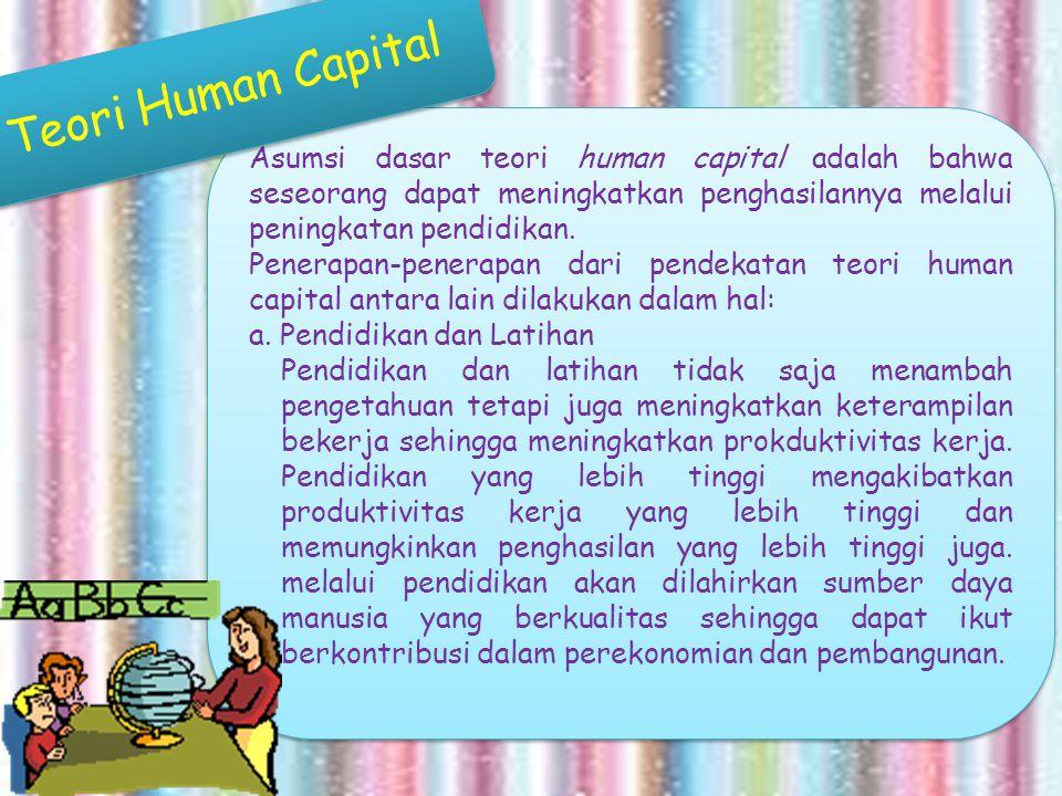 Asumsi dasar teori human capital adalah bahwa seseorang dapat meningkatkan penghasilannya melalui peningkatan pendidikan. Penerapan-penerapan dari pen