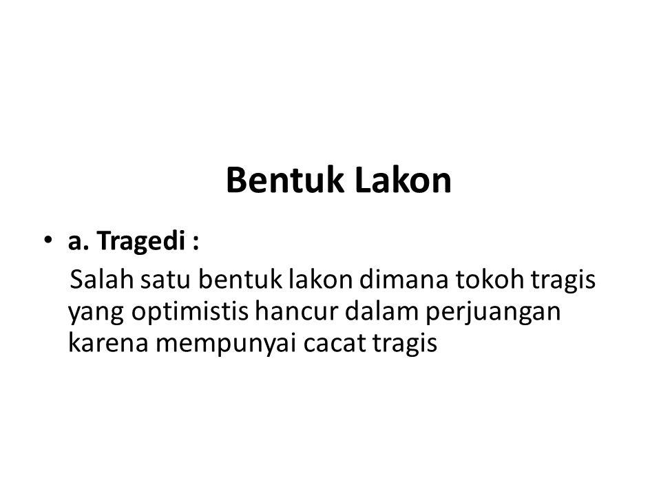 Bentuk Lakon a. Tragedi : Salah satu bentuk lakon dimana tokoh tragis yang optimistis hancur dalam perjuangan karena mempunyai cacat tragis