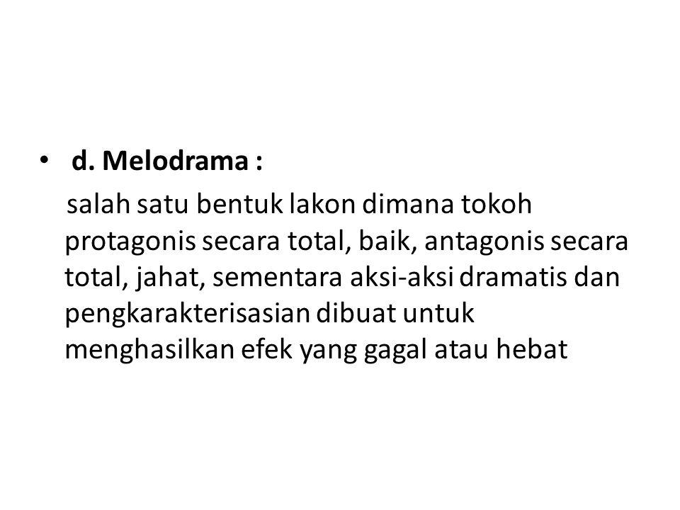 d. Melodrama : salah satu bentuk lakon dimana tokoh protagonis secara total, baik, antagonis secara total, jahat, sementara aksi-aksi dramatis dan pen