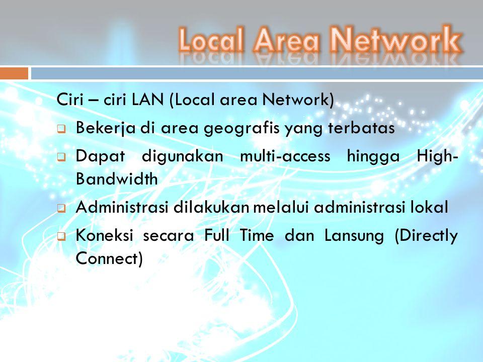 Ciri – ciri LAN (Local area Network)  Bekerja di area geografis yang terbatas  Dapat digunakan multi-access hingga High- Bandwidth  Administrasi di