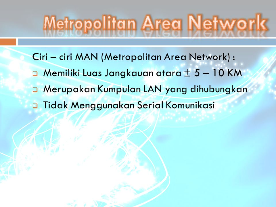 Ciri – ciri MAN (Metropolitan Area Network) :  Memiliki Luas Jangkauan atara ± 5 – 10 KM  Merupakan Kumpulan LAN yang dihubungkan  Tidak Menggunaka