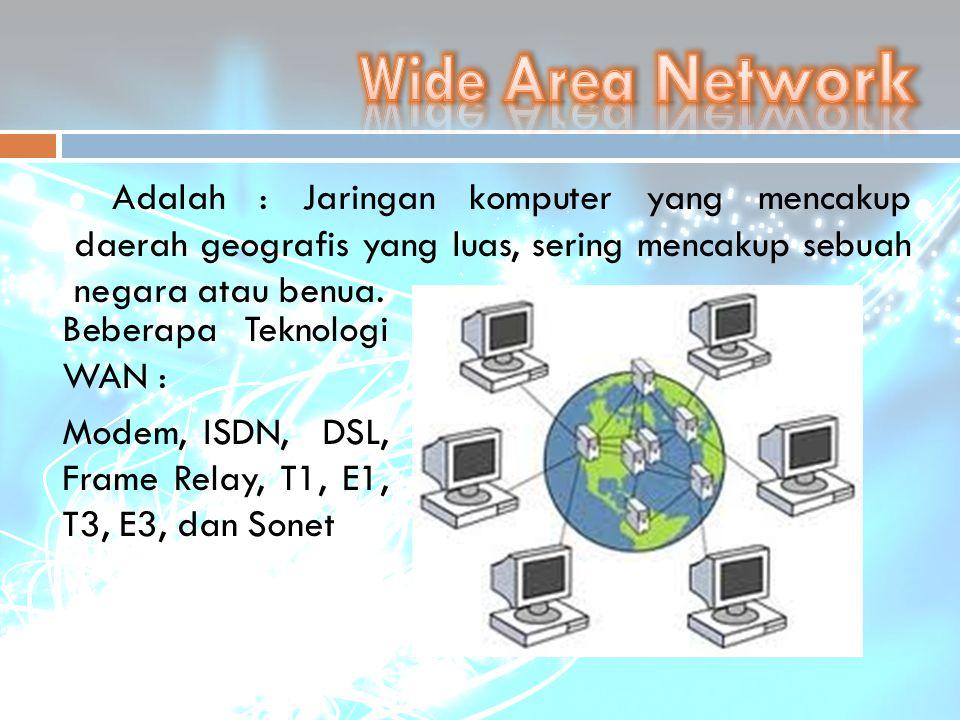 Adalah : Jaringan komputer yang mencakup daerah geografis yang luas, sering mencakup sebuah negara atau benua. Beberapa Teknologi WAN : Modem, ISDN, D