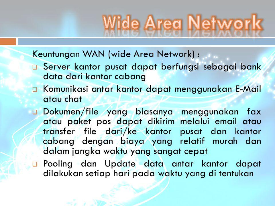 Keuntungan WAN (wide Area Network) :  Server kantor pusat dapat berfungsi sebagai bank data dari kantor cabang  Komunikasi antar kantor dapat menggu