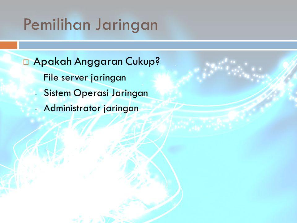 Pemilihan Jaringan  Apakah Anggaran Cukup? - File server jaringan - Sistem Operasi Jaringan - Administrator jaringan