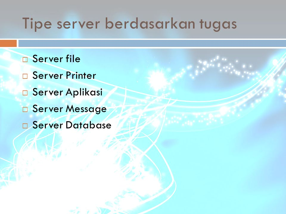Tipe server berdasarkan tugas  Server file  Server Printer  Server Aplikasi  Server Message  Server Database
