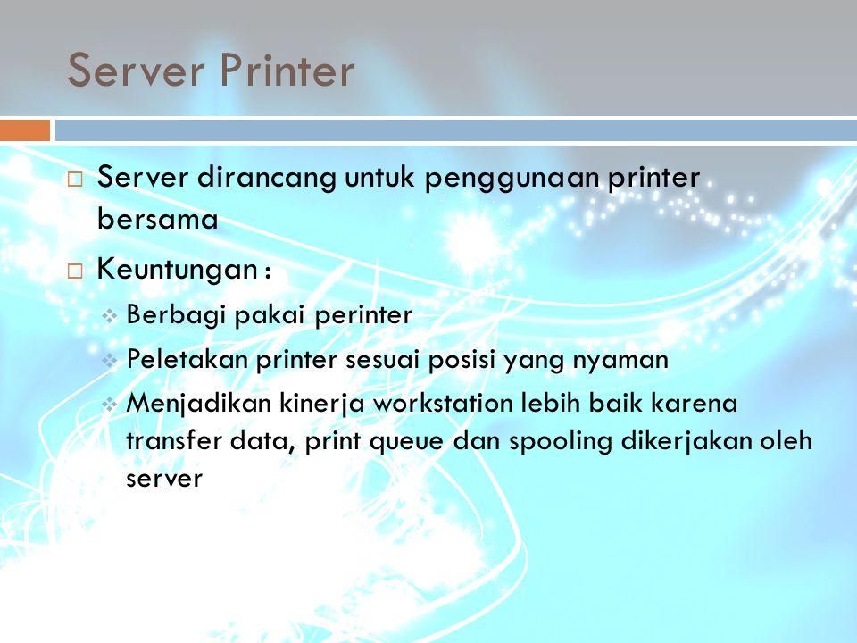 Server Printer  Server dirancang untuk penggunaan printer bersama  Keuntungan :  Berbagi pakai perinter  Peletakan printer sesuai posisi yang nyam