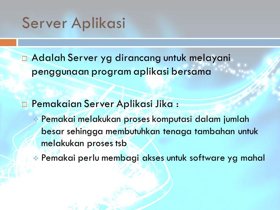 Server Aplikasi  Adalah Server yg dirancang untuk melayani penggunaan program aplikasi bersama  Pemakaian Server Aplikasi Jika :  Pemakai melakukan