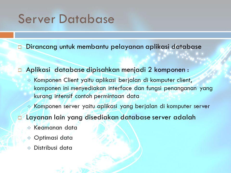 Server Database  Dirancang untuk membantu pelayanan aplikasi database  Aplikasi database dipisahkan menjadi 2 komponen :  Komponen Client yaitu apl
