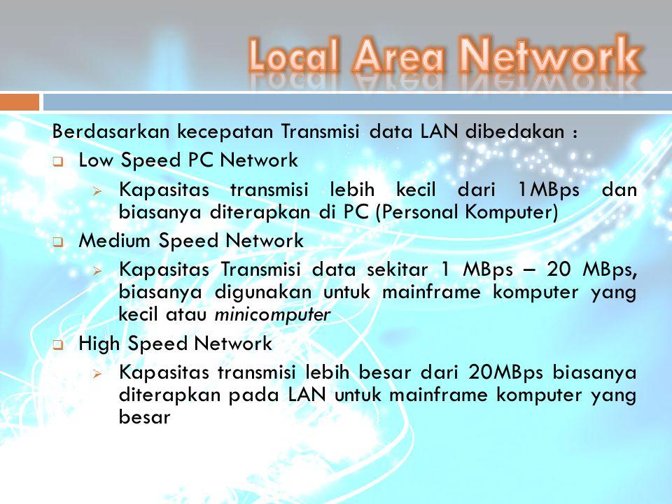 Berdasarkan kecepatan Transmisi data LAN dibedakan :  Low Speed PC Network  Kapasitas transmisi lebih kecil dari 1MBps dan biasanya diterapkan di PC
