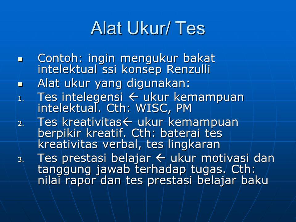 Alat Ukur/ Tes Contoh: ingin mengukur bakat intelektual ssi konsep Renzulli Contoh: ingin mengukur bakat intelektual ssi konsep Renzulli Alat ukur yang digunakan: Alat ukur yang digunakan: 1.