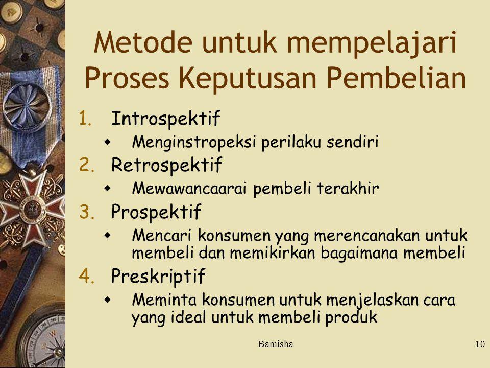 Bamisha10 Metode untuk mempelajari Proses Keputusan Pembelian 1.Introspektif  Menginstropeksi perilaku sendiri 2.Retrospektif  Mewawancaarai pembeli terakhir 3.Prospektif  Mencari konsumen yang merencanakan untuk membeli dan memikirkan bagaimana membeli 4.Preskriptif  Meminta konsumen untuk menjelaskan cara yang ideal untuk membeli produk