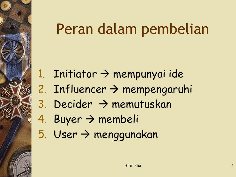 Bamisha4 Peran dalam pembelian 1.Initiator  mempunyai ide 2.Influencer  mempengaruhi 3.Decider  memutuskan 4.Buyer  membeli 5.User  menggunakan