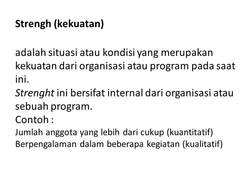 Strengh (kekuatan) adalah situasi atau kondisi yang merupakan kekuatan dari organisasi atau program pada saat ini.