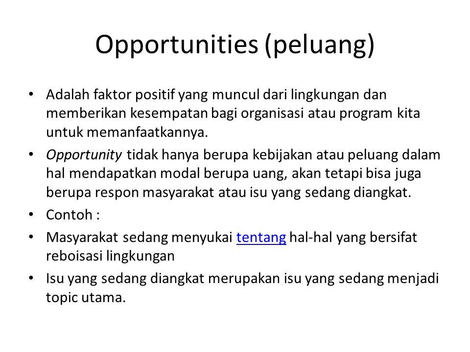 Opportunities (peluang) Adalah faktor positif yang muncul dari lingkungan dan memberikan kesempatan bagi organisasi atau program kita untuk memanfaatkannya.