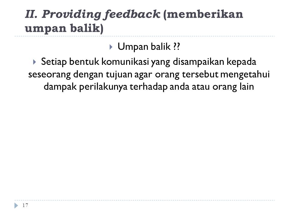 II. Providing feedback (memberikan umpan balik) 17  Umpan balik ??  Setiap bentuk komunikasi yang disampaikan kepada seseorang dengan tujuan agar or
