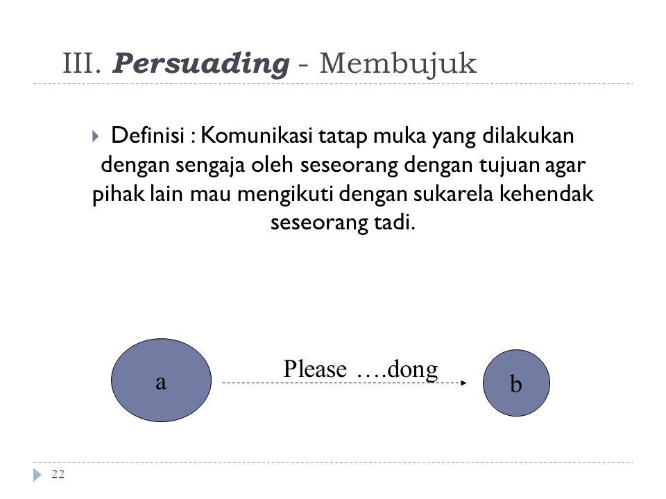 III. Persuading - Membujuk 22  Definisi : Komunikasi tatap muka yang dilakukan dengan sengaja oleh seseorang dengan tujuan agar pihak lain mau mengik
