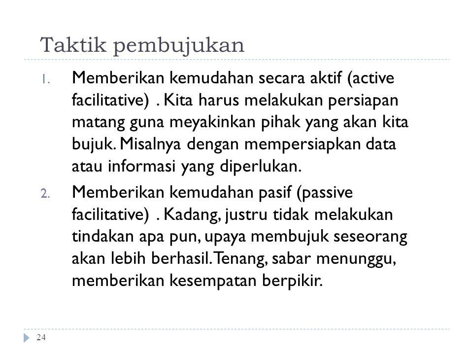 Taktik pembujukan 24 1. Memberikan kemudahan secara aktif (active facilitative). Kita harus melakukan persiapan matang guna meyakinkan pihak yang akan
