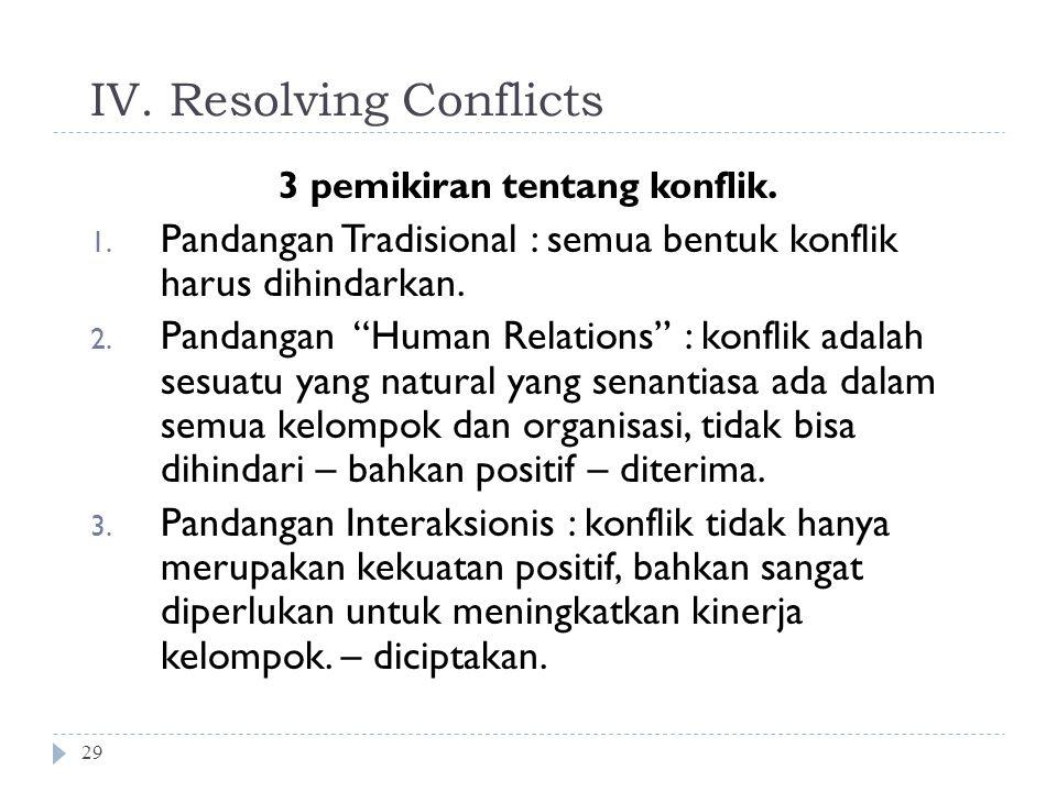 """IV. Resolving Conflicts 29 3 pemikiran tentang konflik. 1. Pandangan Tradisional : semua bentuk konflik harus dihindarkan. 2. Pandangan """"Human Relatio"""