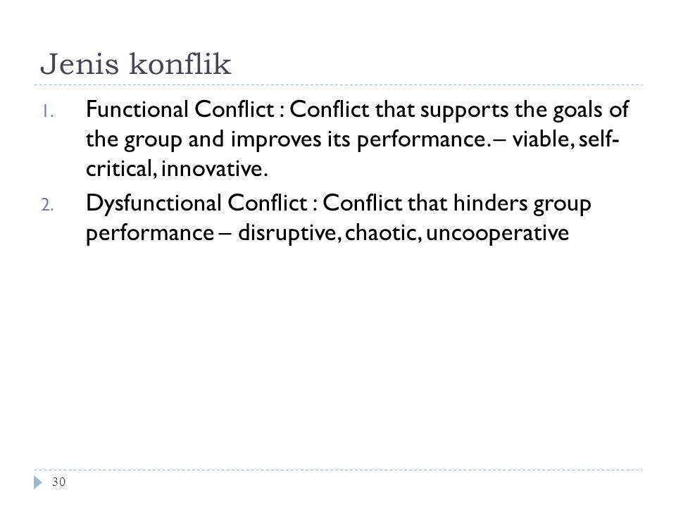 Jenis konflik 30 1. Functional Conflict : Conflict that supports the goals of the group and improves its performance. – viable, self- critical, innova