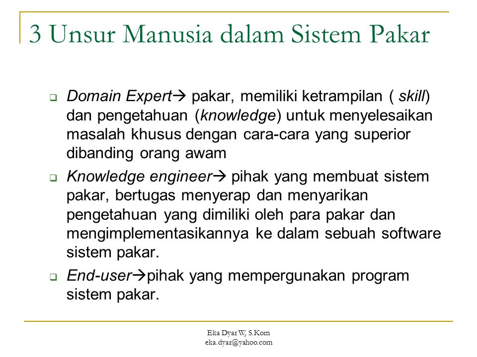 Eka Dyar W, S.Kom eka.dyar@yahoo.com 3 Unsur Manusia dalam Sistem Pakar  Domain Expert  pakar, memiliki ketrampilan ( skill) dan pengetahuan (knowle