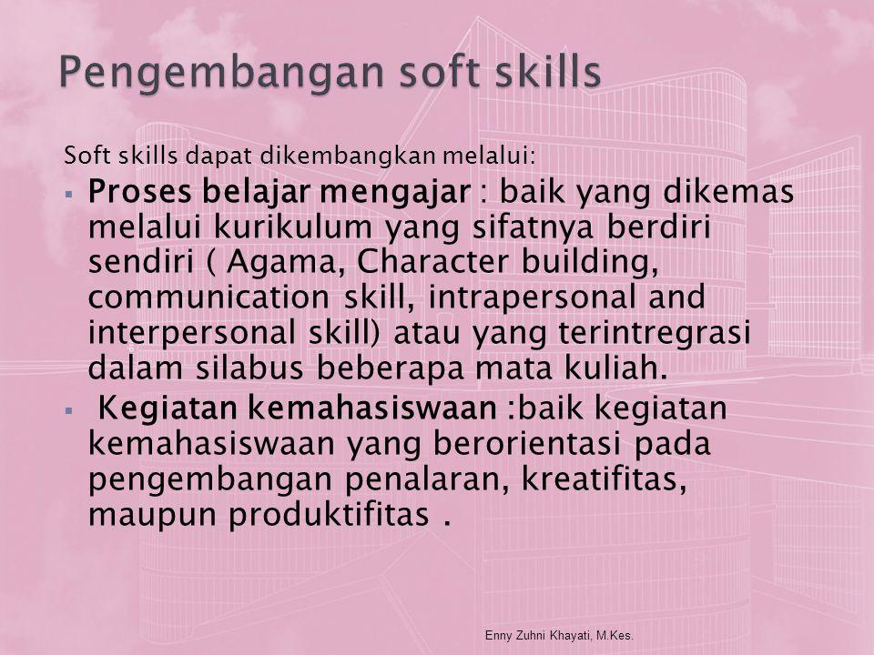 Soft skills dapat dikembangkan melalui:  Proses belajar mengajar : baik yang dikemas melalui kurikulum yang sifatnya berdiri sendiri ( Agama, Charact