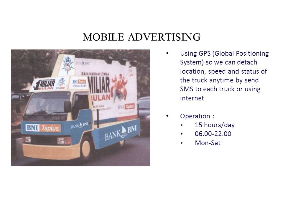 MOBILE ADVERTISING Using GPS (Global Positioning System) so we can detach location, speed and status of the truck anytime by send SMS to each truck or using internet Operation : 15 hours/day 06.00-22.00 Mon-Sat