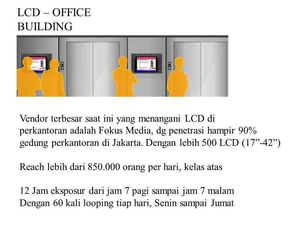 LCD – OFFICE BUILDING Vendor terbesar saat ini yang menangani LCD di perkantoran adalah Fokus Media, dg penetrasi hampir 90% gedung perkantoran di Jak