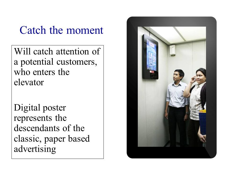 Will catch attention of a potential customers, who enters the elevator Digital poster represents the descendants of the classic, paper based advertising Catch the moment