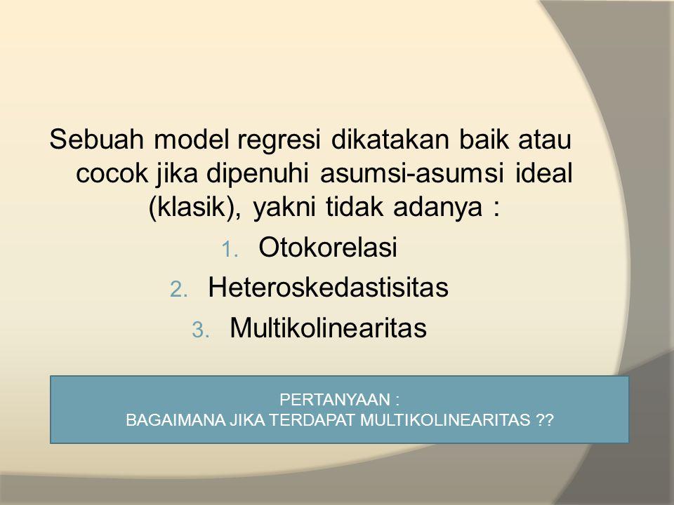Sebuah model regresi dikatakan baik atau cocok jika dipenuhi asumsi-asumsi ideal (klasik), yakni tidak adanya : 1. Otokorelasi 2. Heteroskedastisitas