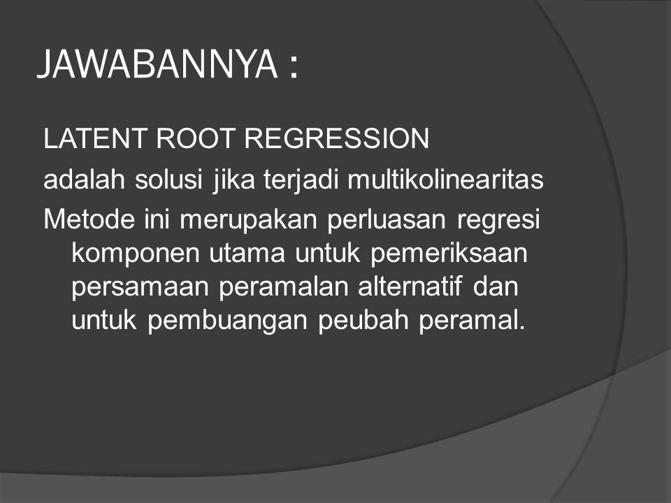 JAWABANNYA : LATENT ROOT REGRESSION adalah solusi jika terjadi multikolinearitas Metode ini merupakan perluasan regresi komponen utama untuk pemeriksa