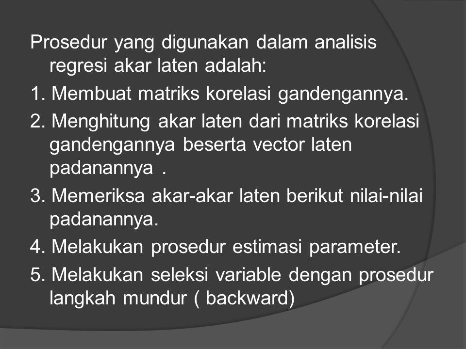 Prosedur yang digunakan dalam analisis regresi akar laten adalah: 1. Membuat matriks korelasi gandengannya. 2. Menghitung akar laten dari matriks kore