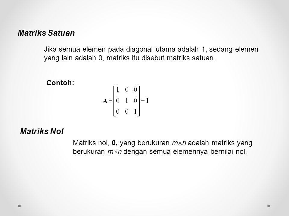 Matriks Satuan Jika semua elemen pada diagonal utama adalah 1, sedang elemen yang lain adalah 0, matriks itu disebut matriks satuan.