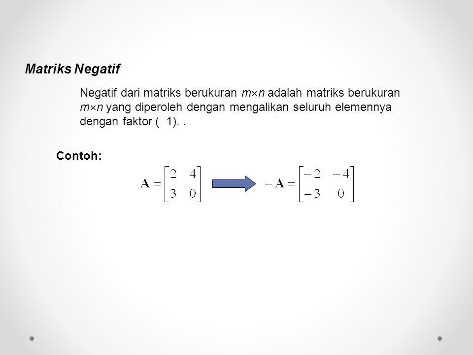 Matriks Negatif Negatif dari matriks berukuran m  n adalah matriks berukuran m  n yang diperoleh dengan mengalikan seluruh elemennya dengan faktor (  1)..