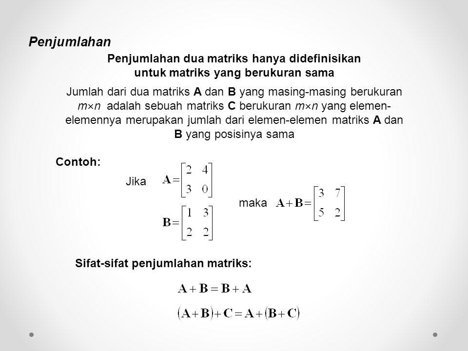 Penjumlahan Penjumlahan dua matriks hanya didefinisikan untuk matriks yang berukuran sama Jumlah dari dua matriks A dan B yang masing-masing berukuran m  n adalah sebuah matriks C berukuran m  n yang elemen- elemennya merupakan jumlah dari elemen-elemen matriks A dan B yang posisinya sama Jika maka Sifat-sifat penjumlahan matriks: Contoh: