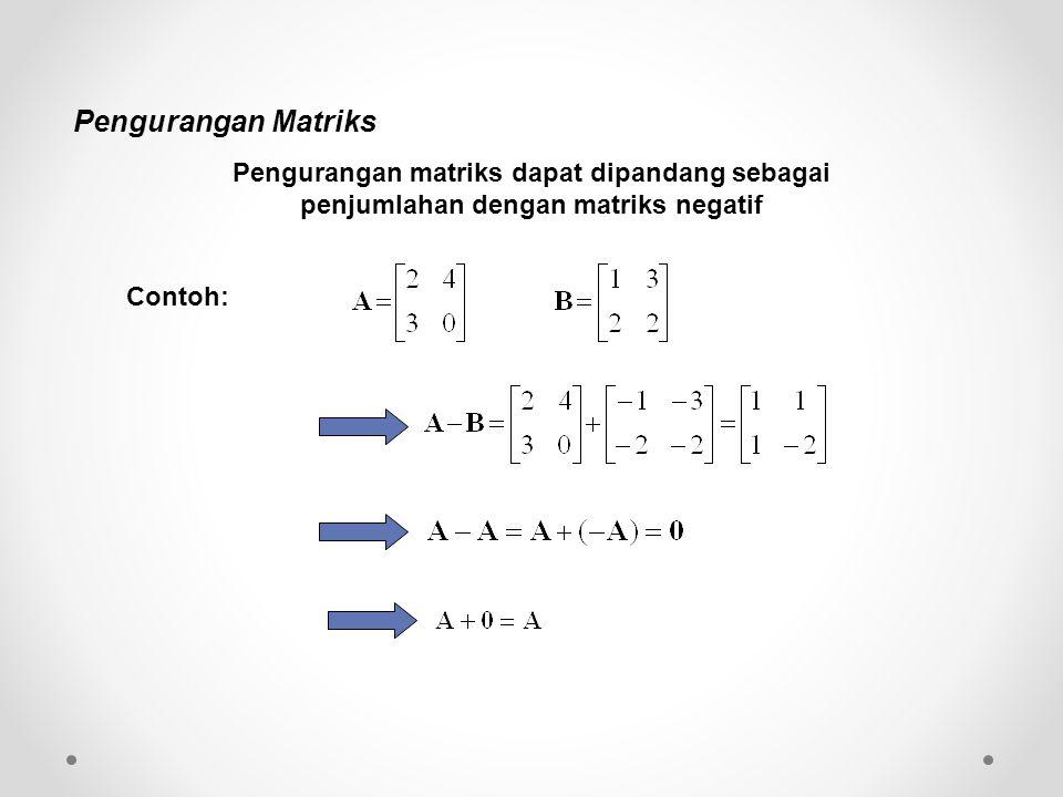 Pengurangan Matriks Pengurangan matriks dapat dipandang sebagai penjumlahan dengan matriks negatif Contoh: