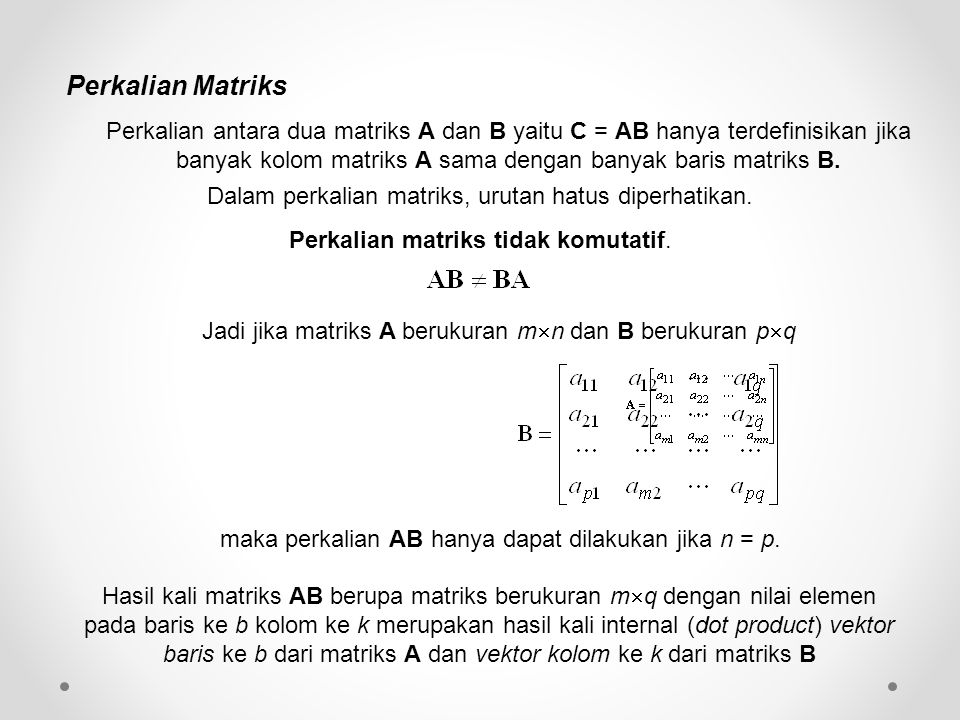 Perkalian Matriks Jadi jika matriks A berukuran m  n dan B berukuran p  q maka perkalian AB hanya dapat dilakukan jika n = p. Hasil kali matriks AB