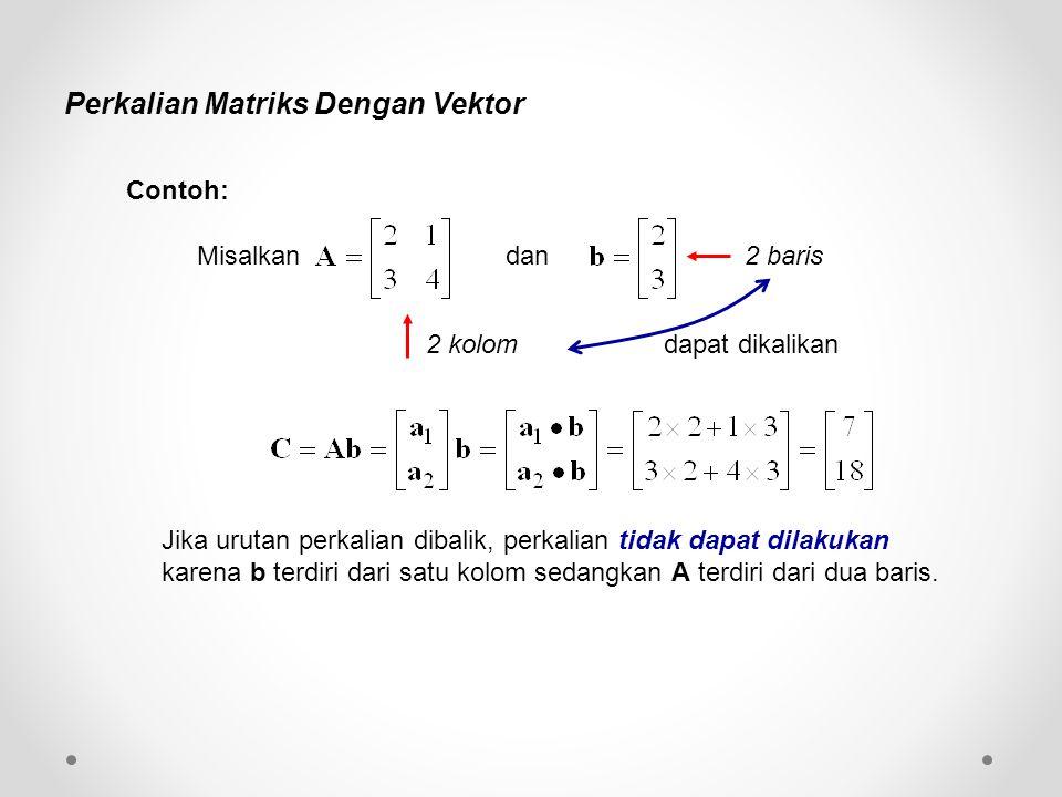 Perkalian Matriks Dengan Vektor Misalkan dan dapat dikalikan 2 kolom 2 baris Jika urutan perkalian dibalik, perkalian tidak dapat dilakukan karena b terdiri dari satu kolom sedangkan A terdiri dari dua baris.