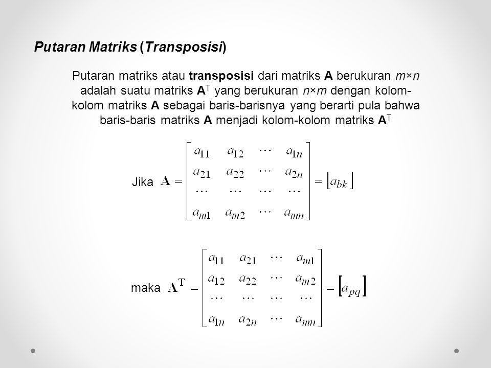 Putaran Matriks (Transposisi) Putaran matriks atau transposisi dari matriks A berukuran m×n adalah suatu matriks A T yang berukuran n×m dengan kolom- kolom matriks A sebagai baris-barisnya yang berarti pula bahwa baris-baris matriks A menjadi kolom-kolom matriks A T Jika maka