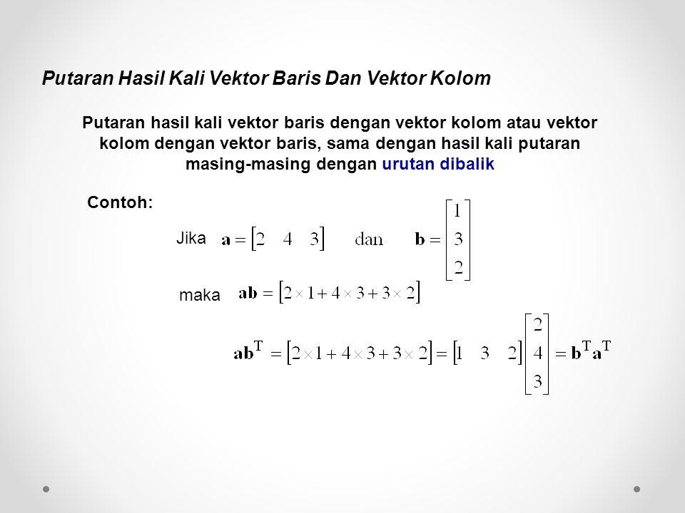 Putaran Hasil Kali Vektor Baris Dan Vektor Kolom Putaran hasil kali vektor baris dengan vektor kolom atau vektor kolom dengan vektor baris, sama dengan hasil kali putaran masing-masing dengan urutan dibalik Jika maka Contoh: