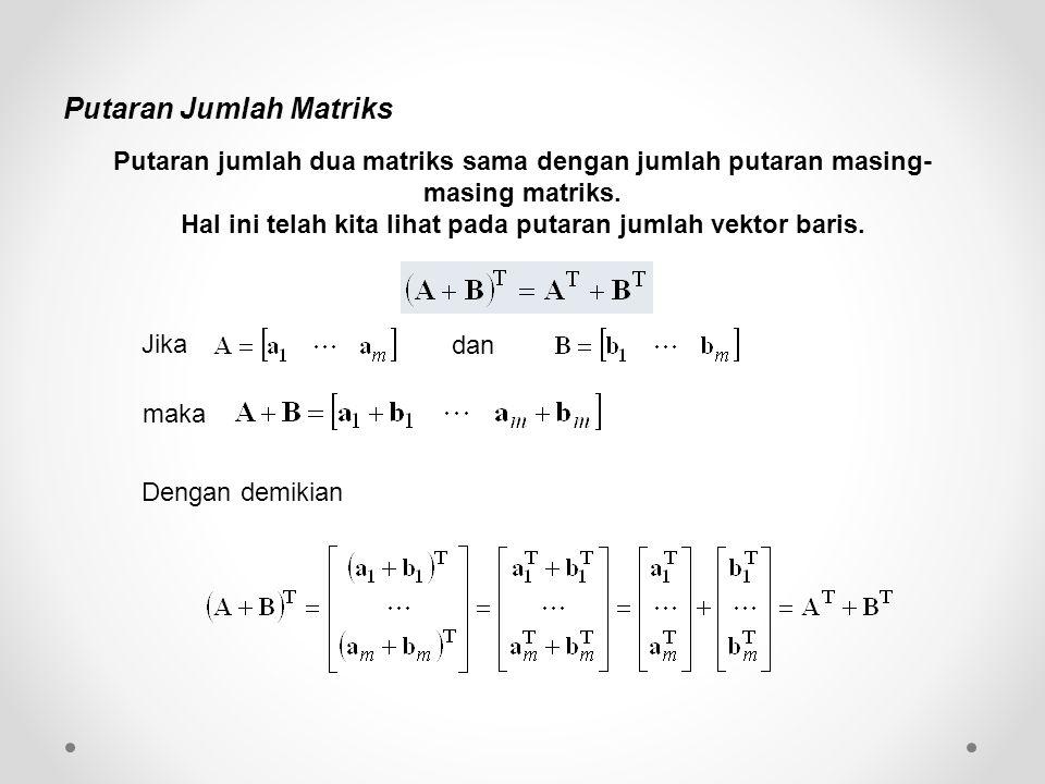 Putaran Jumlah Matriks Putaran jumlah dua matriks sama dengan jumlah putaran masing- masing matriks. Hal ini telah kita lihat pada putaran jumlah vekt