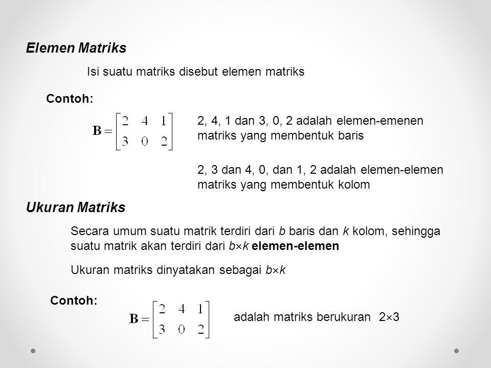 Elemen Matriks Isi suatu matriks disebut elemen matriks Contoh: 2, 4, 1 dan 3, 0, 2 adalah elemen-emenen matriks yang membentuk baris 2, 3 dan 4, 0, dan 1, 2 adalah elemen-elemen matriks yang membentuk kolom Ukuran Matriks Secara umum suatu matrik terdiri dari b baris dan k kolom, sehingga suatu matrik akan terdiri dari b  k elemen-elemen Ukuran matriks dinyatakan sebagai b  k Contoh: adalah matriks berukuran 2  3