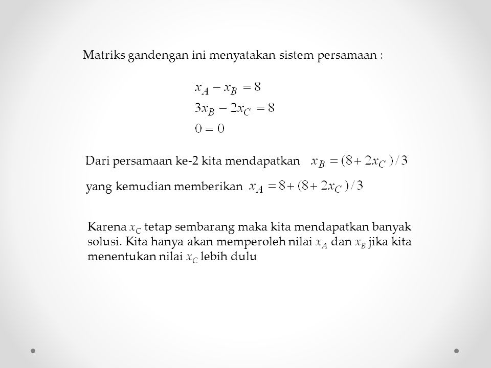Matriks gandengan ini menyatakan sistem persamaan : Dari persamaan ke-2 kita mendapatkan yang kemudian memberikan Karena x C tetap sembarang maka kita mendapatkan banyak solusi.