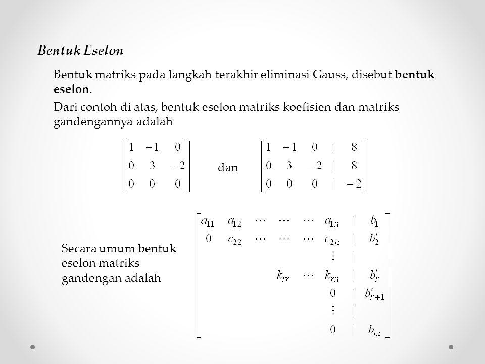 Bentuk Eselon Bentuk matriks pada langkah terakhir eliminasi Gauss, disebut bentuk eselon. dan Secara umum bentuk eselon matriks gandengan adalah Dari