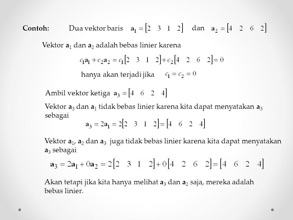 Contoh: Dua vektor baris dan Vektor a 1 dan a 2 adalah bebas linier karena hanya akan terjadi jika Ambil vektor ketiga Vektor a 3 dan a 1 tidak bebas linier karena kita dapat menyatakan a 3 sebagai Vektor a 1, a 2 dan a 3 juga tidak bebas linier karena kita dapat menyatakan a 3 sebagai Akan tetapi jika kita hanya melihat a 3 dan a 2 saja, mereka adalah bebas linier.